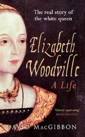 Elizabeth Woodville - A Life by David MacGibbon