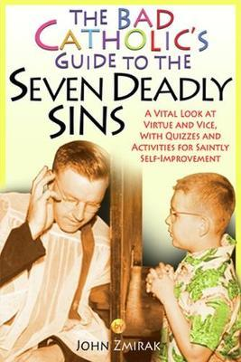 The Bad Catholic's Guide to the Seven Deadly Sins by John Zmirak image