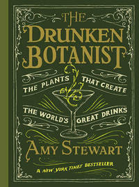 Drunken Botanist : The Plants That Create the World's Great Drinks by Amy Stewart