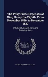 The Privy Purse Expenses of King Henry the Eighth, from November 1529, to December 1532 by Nicholas Harris Nicolas
