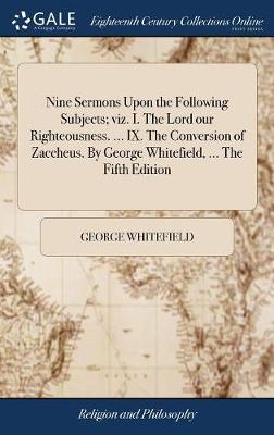 Nine Sermons Upon the Following Subjects; Viz. I. the Lord Our Righteousness. ... IX. the Conversion of Zaccheus. by George Whitefield, ... the Fifth Edition by George Whitefield image