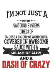 I'm Not Just A Switching Systems Director I'm Just A Big Cup Of Wonderful Covered In Awesome Sauce With A Splash Of Sassy And A Dash Of Crazy by Creacom Notebooks image