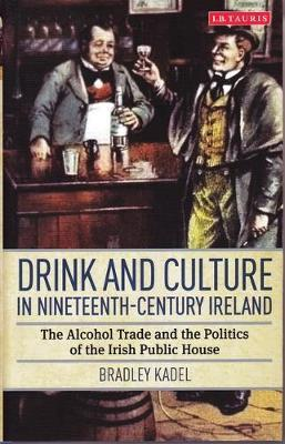 Drink and Culture in Nineteenth-century Ireland by Bradley Kadel