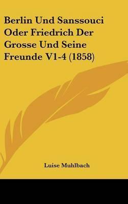 Berlin Und Sanssouci Oder Friedrich Der Grosse Und Seine Freunde V1-4 (1858) by Luise Muhlbach
