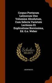 Corpus Poetarum Latinorum Uno Volumine Absolutum, Cum Selecta Varietate Lectionis Et Explicatione Brevissima, Ed. G.E. Weber by * Anonymous image