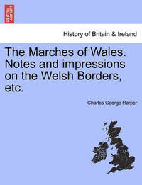 The Marches of Wales. Notes and Impressions on the Welsh Borders, Etc. by Charles George Harper