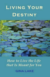 Living Your Destiny: How to Live the Life That Is Meant for You by Gina Lake image
