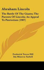 Abraham Lincoln: The Battle of the Giants; The Parents of Lincoln; An Appeal to Patriotism (1907) by Frederick Trevor Hill