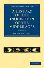 A Cambridge Library Collection - Medieval History A History of the Inquisition of the Middle Ages: Volume 2 by Henry Charles Lea