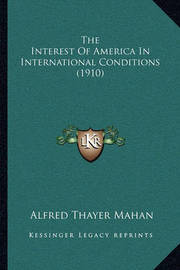 The Interest of America in International Conditions (1910) by Alfred Thayer Mahan