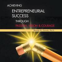 Achieving Entrepreneurial Success Through Passion, Vision & Courage by Brooke R. Envick Ph.D.