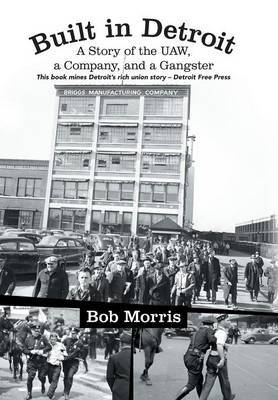 Built in Detroit: A Story of the UAW, a Company, and a Gangster by Bob Morris