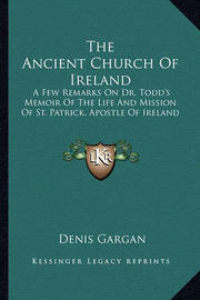The Ancient Church of Ireland: A Few Remarks on Dr. Todd's Memoir of the Life and Mission of St. Patrick, Apostle of Ireland by Denis Gargan