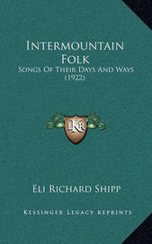 Intermountain Folk: Songs of Their Days and Ways (1922) by Eli Richard Shipp