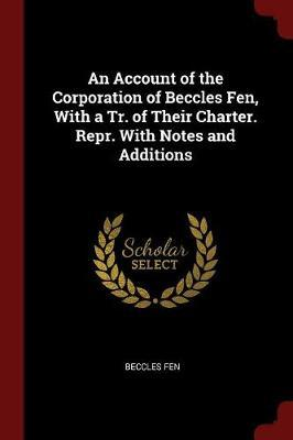 An Account of the Corporation of Beccles Fen, with a Tr. of Their Charter. Repr. with Notes and Additions by Beccles Fen image