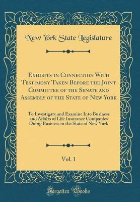 Exhibits in Connection with Testimony Taken Before the Joint Committee of the Senate and Assembly of the State of New York, Vol. 1 by New York (State ). Legislature