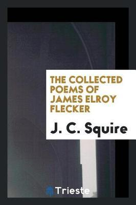 The Collected Poems of James Elroy Flecker by J.C.Squire