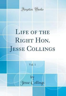 Life of the Right Hon. Jesse Collings, Vol. 1 (Classic Reprint) by Jesse Collings image