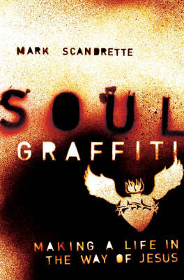 Soul Graffiti: Making a Life in the Way of Jesus by Mark Scandrette