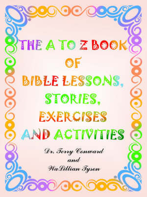 The to Z Book of Bible Lessons, Stories, Exercises and Activities by Dr. Terry Conward