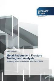 Metal Fatigue and Fracture Testing and Analysis by Ziegler Brett