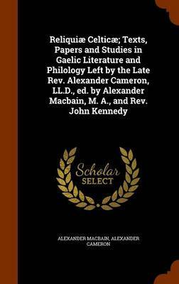 Reliquiae Celticae; Texts, Papers and Studies in Gaelic Literature and Philology Left by the Late REV. Alexander Cameron, LL.D., Ed. by Alexander Macbain, M. A., and REV. John Kennedy by Alexander Macbain