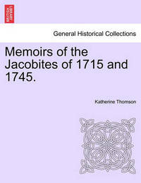 Memoirs of the Jacobites of 1715 and 1745. by Katherine Thomson