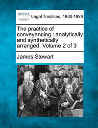 The Practice of Conveyancing by James Stewart