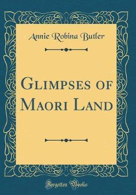 Glimpses of Maori Land (Classic Reprint) by Annie Robina Butler