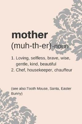 Mother Noun, Loving, Selfless, Brave, Wise, Kind, Beautiful, Chef, Housekeeper, Chauffeur, see also Tooth Mouse, Santa, Easter Bunny by Silver Kiwi Media