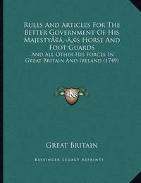 Rules and Articles for the Better Government of His Majestyacentsa -A Centss Horse and Foot Guards: And All Other His Forces in Great Britain and Ireland (1749) by Great Britain