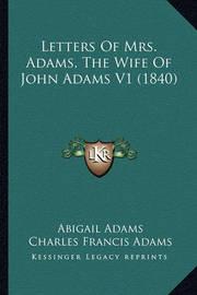 Letters of Mrs. Adams, the Wife of John Adams V1 (1840) by Abigail Adams
