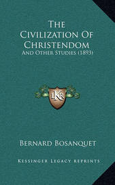 The Civilization of Christendom: And Other Studies (1893) by Bernard Bosanquet