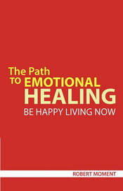 The Path to Emotional Healing: Be Happy Living Now by Robert Moment