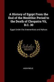 A History of Egypt from the End of the Neolithic Period to the Death of Cleopatra VII, B.C. 30 by * Anonymous image