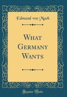 What Germany Wants (Classic Reprint) by Edmund Von Mach