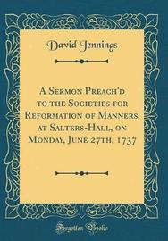 A Sermon Preach'd to the Societies for Reformation of Manners, at Salters-Hall, on Monday, June 27th, 1737 (Classic Reprint) by David Jennings