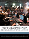 A Gamer's Reference Guide to the Starcraft Series: Gameplay, Plot, Development, Characters, and More by Miles Branum
