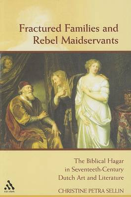 Fractured Families and Rebel Maidservants: The Biblical Hagar and Ishmael in Seventeenth-century Dutch Art and Literature by Christine Petra Sellin
