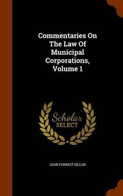 Commentaries on the Law of Municipal Corporations, Volume 1 by John Forrest Dillon