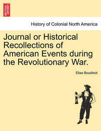 Journal or Historical Recollections of American Events During the Revolutionary War. by Elias Boudinot
