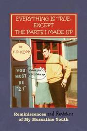 Everything Is True, Except the Parts I Made Up by F. P. Kopp