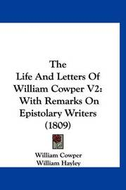 The Life and Letters of William Cowper V2: With Remarks on Epistolary Writers (1809) by William Cowper