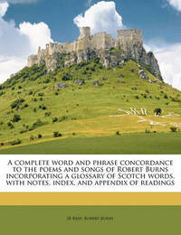 A Complete Word and Phrase Concordance to the Poems and Songs of Robert Burns Incorporating a Glossary of Scotch Words, with Notes, Index, and Appendix of Readings by Jb Reid