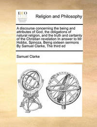 A Discourse Concerning the Being and Attributes of God, the Obligations of Natural Religion, and the Truth and Certainty of the Christian Revelation in Answer to MR Hobbs, Spinoza, Being Sixteen Sermons by Samuel Clarke, the Third Ed by Samuel Clarke