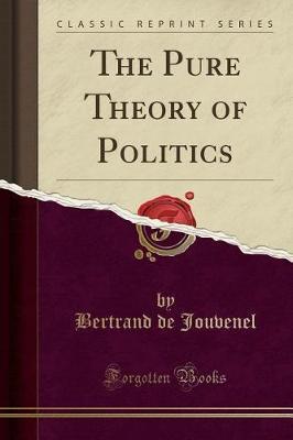 The Pure Theory of Politics (Classic Reprint) by Bertrand De Jouvenel