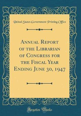 Annual Report of the Librarian of Congress for the Fiscal Year Ending June 30, 1947 (Classic Reprint) by United States Government Printin Office image