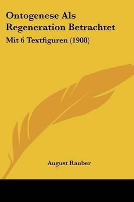 Ontogenese ALS Regeneration Betrachtet: Mit 6 Textfiguren (1908) by August Rauber