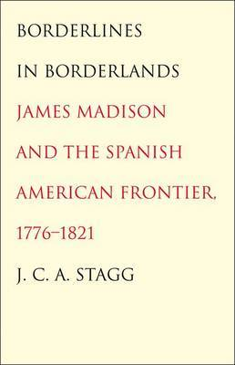 Borderlines in Borderlands: James Madison and the Spanish-American Frontier, 1776-1821 by J.C.A. Stagg