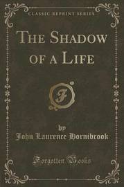 The Shadow of a Life (Classic Reprint) by John Laurence Hornibrook
